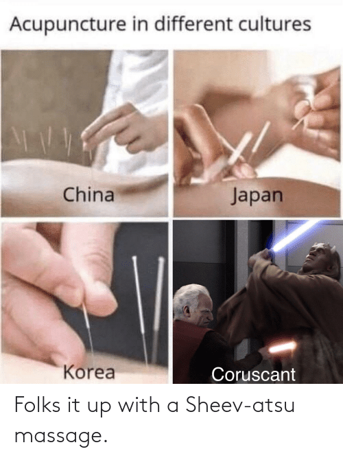 Acupuncture: Acupuncture in different cultures  Japan  China  Korea  Coruscant Folks it up with a Sheev-atsu massage.