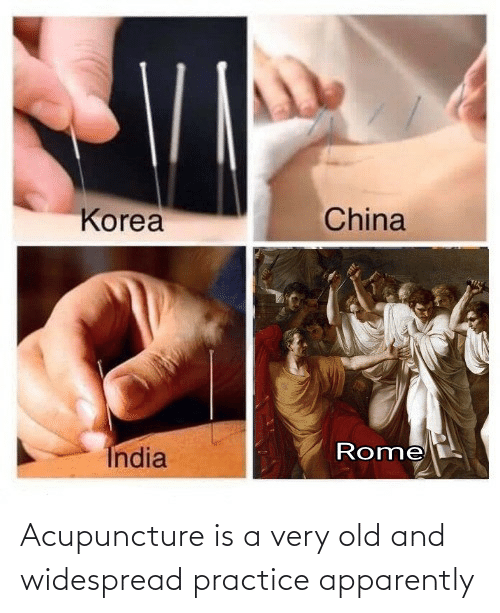 Acupuncture: Acupuncture is a very old and widespread practice apparently