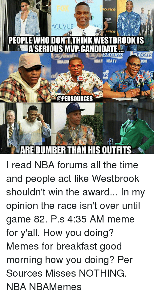 Memes, 🤖, and Act: ACUVUE  AC  age  PEOPLE WHO DON'T THINKWESTBROOKIS  HASERIOUS MVPCANDIDATE  MAT NBATV  Bar@PERSOURCES  NAREDUMBERTHAN HIS OUTFITS I read NBA forums all the time and people act like Westbrook shouldn't win the award... In my opinion the race isn't over until game 82. P.s 4:35 AM meme for y'all. How you doing? Memes for breakfast good morning how you doing? Per Sources Misses NOTHING. NBA NBAMemes