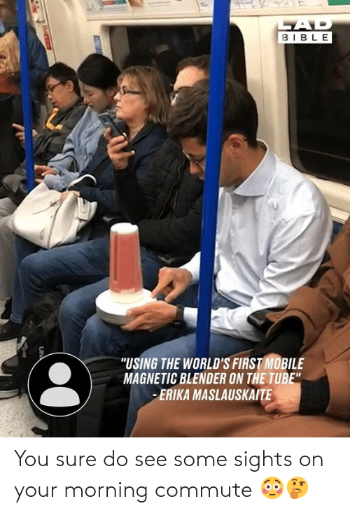 """Tube: AD  BIBLE  """"USING THE WORLD'S FIRST MOBILE  MAGNETIC BLENDER ON THE TUBE""""  ERIKA MASLAUSKAITE  UN You sure do see some sights on your morning commute 😳🤔"""