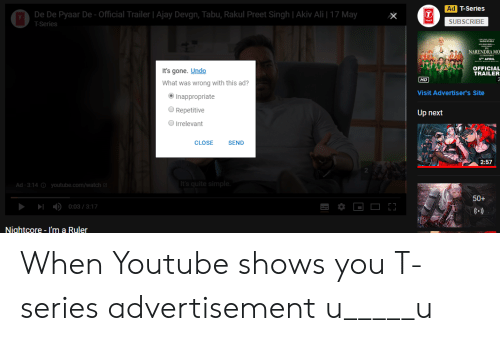 tabu: Ad  De De Pyaar De-Official Trailer Ajay Devgn, Tabu, Rakul Preet Singh | Akiv Ali 17 May  SUBSCRIBE  T-Series  NARENDRA MO  STH APRIL  OFFICIAL  TRAILER  It's gone. Undo  What was wrong with this ad?  Visit Advertiser's Site  Inappropriate  Repetitive  Up next  O Irrelevant  CLOSESEND  2:57  2  Ad- 3:14 youtube.com/watch  50+  ▶1  )  0:03 / 3:17  Nightcore - I'm a Ruler When Youtube shows you T-series advertisement u_____u