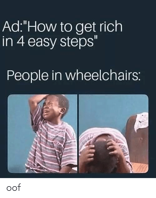 """steps: Ad:""""How to get rich  in 4 easy steps""""  People in wheelchairs: oof"""