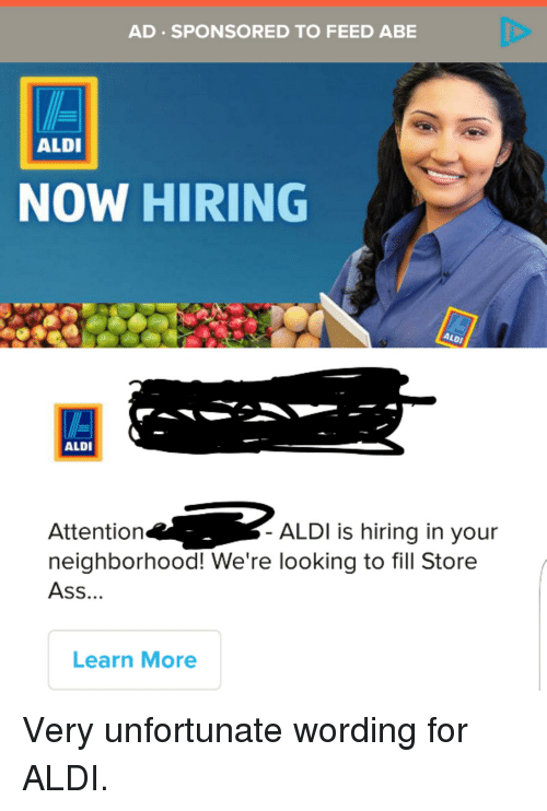 Funny, Aldi, and Word: AD SPONSORED TO FEED ABE  ALDI  NOW HIRING  ALDI  ALDI  Attention  ALDI is hiring in your  neighborhood! We're looking to fill Store  ASS.  Learn More Very unfortunate wording for ALDI.