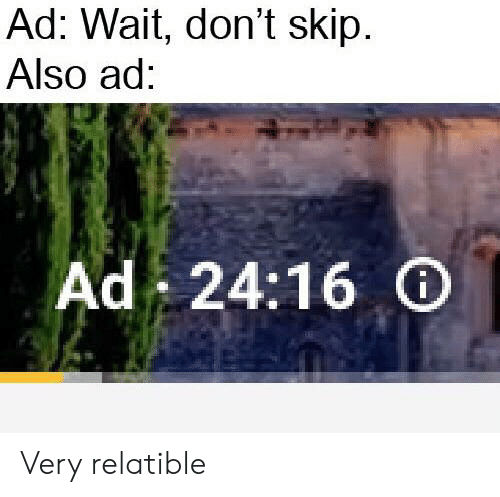 Relatible: Ad: Wait, don't skip  Also ad:  Ad 24:16 Very relatible