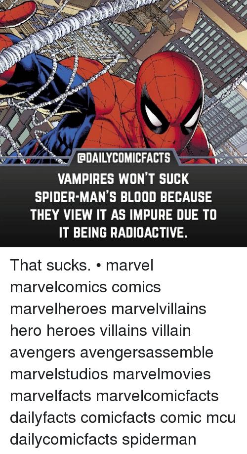 Memes, Spider, and Avengers: aDAILYCOMICFACTS  VAMPIRES WON'T SUCK  SPIDER MAN'S BLOOD BECAUSE  THEY VIEW IT AS IMPURE DUE TO  IT BEING RADIOACTIVE. That sucks. • marvel marvelcomics comics marvelheroes marvelvillains hero heroes villains villain avengers avengersassemble marvelstudios marvelmovies marvelfacts marvelcomicfacts dailyfacts comicfacts comic mcu dailycomicfacts spiderman