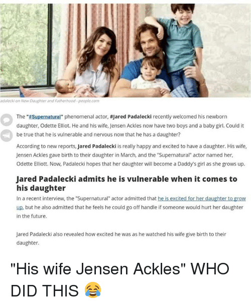 """Future, Memes, and Phenomenal: adalecki on New Daughter and Fatherhood-people.com  The """"Supernatural"""" phenomenal actor, #jared Padalecki recently welcomed his newborn  daughter, Odette Elliot. He and his wife, Jensen Ackles now have two boys and a baby girl. Could it  be true that he is vulnerable and nervous now that he has a daughter?  According to new reports, Jared Padalecki is really happy and excited to have a daughter. His wife,  Jensen Ackles gave birth to their daughter in March, and the """"Supernatural actor named her  Odette Elliott. Now, Padalecki hopes that her daughter will become a Daddy's girl as she grows up.  Jared Padalecki admits he is vulnerable when it comes to  his daughter  In a recent interview, the """"Supernatural"""" actor admitted that he is excited for her daughter to grow  up, but he also admitted that he feels he could go off handle if someone would hurt her daughter  in the future  Jared Padalecki also revealed how excited he was as he watched his wife give birth to their  daughter. """"His wife Jensen Ackles"""" WHO DID THIS 😂"""