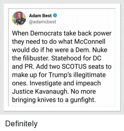 impeach: Adam Best  @adamcbest  When Democrats take back power  they need to do what McConnell  would do if he were a Dem. Nuke  the filibuster. Statehood for DC  and PR. Add two SCOTUS seats to  make up for Trump's illegitimate  ones. Investigate and impeach  Justice Kavanaugh. No more  bringing knives to a gunfight. Definitely