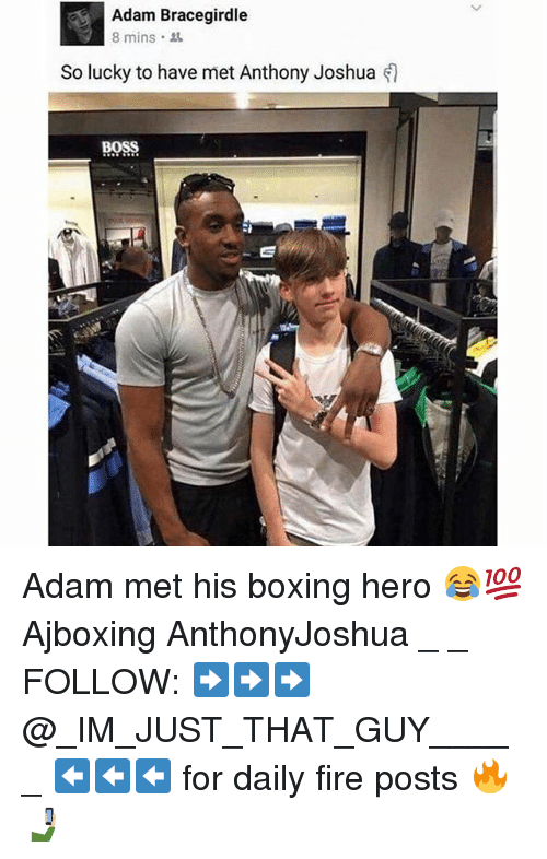 Boxing, Fire, and Memes: Adam Bracegirdle  8 mins.  So lucky to have met Anthony Joshua  BOSS Adam met his boxing hero 😂💯 Ajboxing AnthonyJoshua _ _ FOLLOW: ➡➡➡@_IM_JUST_THAT_GUY_____ ⬅⬅⬅ for daily fire posts 🔥🤳🏼