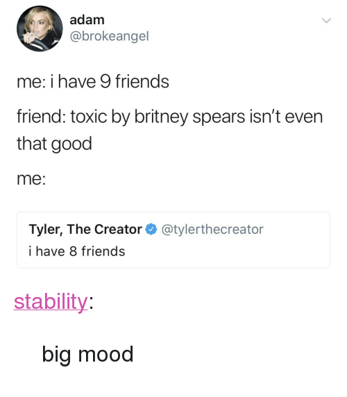 """Britney Spears, Friends, and Mood: adam  @brokeangel  me: i have 9 friends  friend: toxic by britney spears isn't even  that good  me:  Tyler, The Creator  i have 8 friends  @tylerthecreator <p><a href=""""http://stability.tumblr.com/post/167986939016/big-mood"""" class=""""tumblr_blog"""" target=""""_blank"""">stability</a>:</p><blockquote><p>big mood</p></blockquote>"""