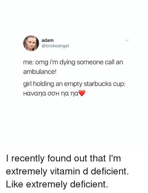Omg, Starbucks, and Girl: adam  @brokeangel  me: omg i'm dying someone call an  ambulance!  girl holding an empty starbucks cup: I recently found out that I'm extremely vitamin d deficient. Like extremely deficient.