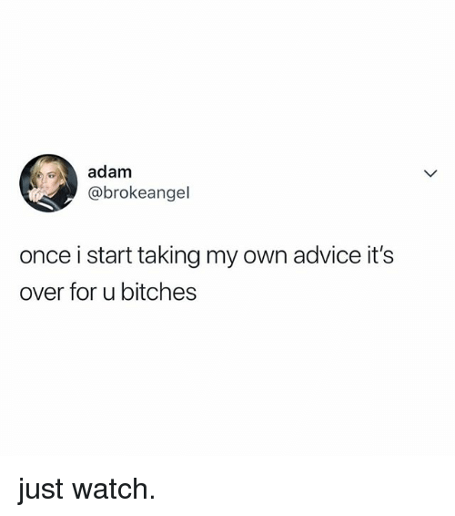Advice, Watch, and Relatable: adam  @brokeangel  once i start taking my own advice it's  over for u bitches just watch.