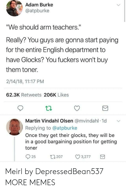 """Fuckers: Adam Burke  @atpburke  """"We should arm teachers.""""  Really? You guys are gonna start paying  for the entire English department to  have Glocks? You fuckers won't buy  them toner.  2/14/18, 11:17 PM  62.3K Retweets 206K Likes  Martin Vindahl Olsen @mvindahl 1d  Replying to @atpburke  Once they get their glocks, they will be  in a good bargaining position for getting  toner  t1207  3,277  25 Meirl by DepressedBean537 MORE MEMES"""