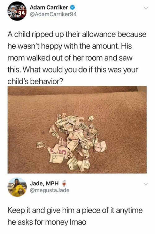 Memes, Money, and Saw: Adam Carriker  @AdamCarriker94  A child ripped up their allowance because  he wasn't happy with the amount. His  mom walked out of her room and saw  this. What would you do if this was your  child's behavior?  Jade, MPH  @megustaJade  Keep it and give him a piece of it anytime  he asks for money Imao