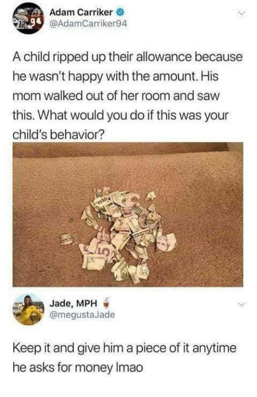 Allowance: Adam Carriker  @AdamCarriker94  A child ripped up their allowance because  he wasn't happy with the amount. His  mom walked out of her room and saw  this. What would you do if this was your  child's behavior?  Jade, MPH  @megustaJade  Keep it and give him a piece of it anytime  he asks for money Imao