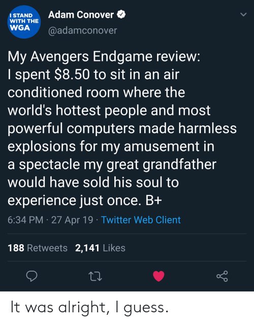 Amusement: Adam Conover  ISTAND  WITH THE  WGA @adamconover  My Avengers Endgame revievw  I spent $8.50 to sit in an ain  conditioned room where the  world's hottest people and most  powerful computers made harmless  explosions for my amusement in  a spectacle my great grandfather  would have sold his soul to  experience just once. Bi  6:34 PM 27 Apr 19 Twitter Web Client  188 Retweets 2,141 Likes It was alright, I guess.