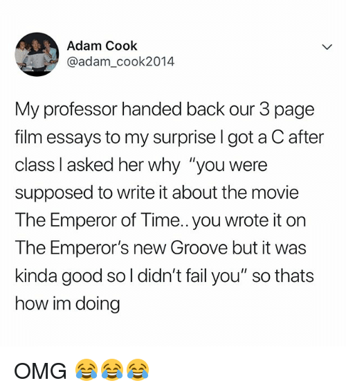 """Emperor's New Groove, Fail, and Omg: Adam Cook  @adam_cook2014  My professor handed back our 3 page  film essays to my surprise l got a C after  class I asked her why """"you were  supposed to write it about the movie  The Emperor of Time.. you wrote it on  The Emperor's new Groove but it was  kinda good so l didn't fail you"""" so thats  how im doing OMG 😂😂😂"""