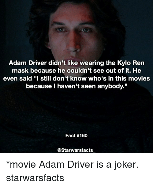 "Adam Driver: Adam Driver didn't like wearing the Kylo Ren  mask because he couldn't see out of it. He  even said ""I still don't know who's in this movies  because haven't seen anybody.""  Fact #160  @Starwarsfacts *movie Adam Driver is a joker. starwarsfacts"