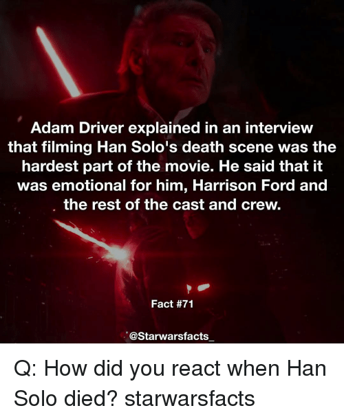 Adam Driver: Adam Driver explained in an interview  that filming Han Solo's death scene was the  hardest part of the movie. He said that it  was emotional for him, Harrison Ford and  the rest of the cast and crew  Fact #71  @Starwarsfacts Q: How did you react when Han Solo died? starwarsfacts
