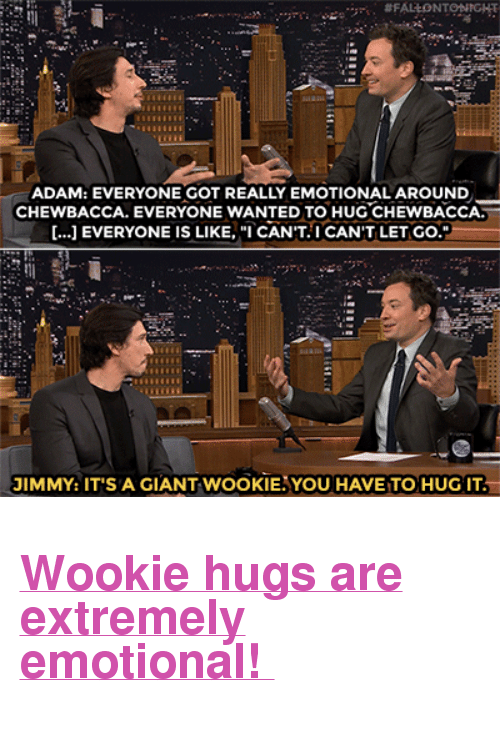 "favre: ADAM: EVERYONE GOT REALLY EMOTIONAL AROUND  CHEWBACCA. EVERYONE WANTED TO HUG CHEWBACCA  [...] EVERYONE IS LIKE,CANT.I CAN'T LET GO.  OT  JIMMY: IT'S A GIANT WOOKIEAYOU HAVE TO HUG IT <h2><b><a href=""http://www.nbc.com/the-tonight-show/video/adam-driver-brett-favre-lenny-clarke/2942858"" target=""_blank"">Wookie hugs are extremely emotional! </a></b></h2>"