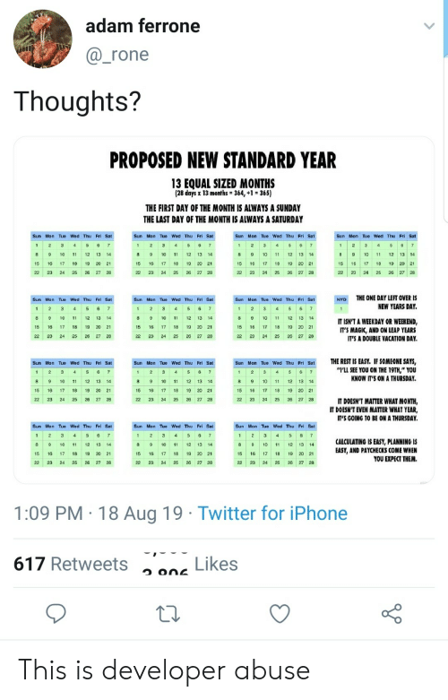 "2 3 4 5: adam ferrone  @_rone  Thoughts?  PROPOSED NEW STANDARD YEAR  13 EQUAL SIZED MONTHS  (28 days x 13 months 364, +1 365)  THE FIRST DAY OF THE MONTH IS ALWAYS A SUNDAY  THE LAST DAY OF THE MONTH IS ALWAYS A SATURDAY  Sun Mon Tue Wed Thu  Fri Sat  Sun Mon Tue Wed Thu Fri Sat  Sun Mon Tue Wed Thu Fri Sat  Sun Mon Tue Wed Thu Fri Sat  5  2  3  4  3  4  5  6  2  3  6  1  1  4  11 12  8  9  10  11  12  14  8  9  10  13  14  10  11  12 13  14  8  9  10  11  12  13  14  18  21  19  15  16  15  16  21  17  16 17  18  20  18  20  22 23  22  23  24  25  24  27  22  23 24  25  27 28  THE ONE DAY LEFT OVER IS  Sun Mon Tue Wed Thu Fri Sat  Sun Mon Tue Wed Thu Fri Sat  Sun Mon Tue Wed Thu Fri Sat  NYD  NEW YEARS DAY.  1  2  3  4  3  4  6  8  9  10 11  11  10  1  12 13  IT ISN'T A WEEKDAY OR WEEKEND,  IT'S MAGIC, AND ON LEAP YEARS  15  16  18  19  20 21  15  16  17  18  19  20  21  15  16  17  18 19 20 21  22  25  23  24  25  24  27  IT'S A DOUBLE VACATION DAY.  THE REST IS EASY. IF SOMEONE SAYS,  ""LL SEE YOU ON THE 19TH,"" YOU  Sun Mon Tue Wed Thu Fri  Sun Mon Tue Wed Thu Fri  Sun Mon Tue Wed Thu Fri Sat  2  3  6  2  3  6  7  2  3  4  5  6  4  1  KNOW IT'S ON A THURSDAY  8  11  15  16  17  18  20 21  17  18  19 20  IT DOESN'T MATTER WHAT MONTH,  IT DOESN'T EVEN MATTER WHAT YEAR,  22  23  24  25  27 28  25  27  IT'S GOING TO BE ON A THURSDAY.  Sun Mon Tue Wed Thu Fri Sat.  Sun Mon Tue Wed Thu Fri Sat  Sun Mon Tue Wed Thu Fri Sat  2  2  3  5 6  7  1  4  4  CALCULATING IS EASY, PLANNING IS  EASY, AND PAYCHECKS COME WHEN  YOU EXPECT THEM.  8  9  10  1  12  8  10  12  13  14  9  10  11  12 13  14  15  16  17 18 19  17  18  16 17  18  19 20 21  26  22  23  24 25  28  24  25  26  27 28  22  23 24  25  26 27 28  1:09 PM 18 Aug 19 Twitter for iPhone  Likes  617 Retweets This is developer abuse"