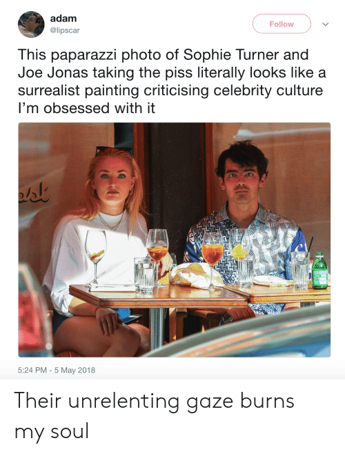 jonas: adam  Follow  @lipscar  This paparazzi photo of Sophie Turner and  Joe Jonas taking the piss literally looks like a  surrealist painting criticising celebrity culture  I'm obsessed with it  5:24 PM 5 May 2018 Their unrelenting gaze burns my soul
