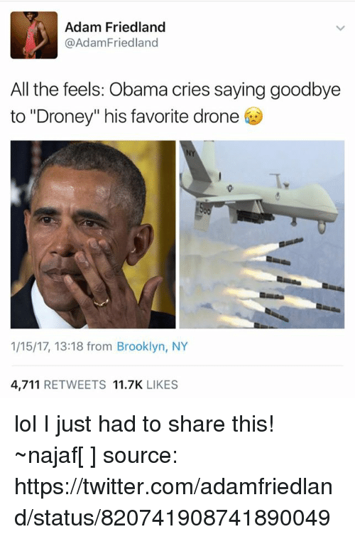 """All The Feels: Adam Friedland  @Adam Friedland  All the feels: Obama cries saying goodbye  to """"Droney"""" his favorite drone  1/15/17, 13:18 from Brooklyn, NY  4,711  RETWEETS  11.7K  LIKES lol I just had to share this!  ~najaf[ن] source: https://twitter.com/adamfriedland/status/820741908741890049"""