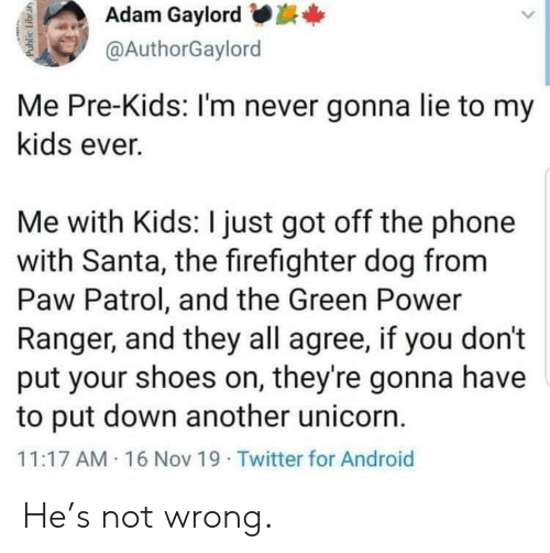 16 Nov: Adam Gaylord  @AuthorGaylord  Me Pre-Kids: I'm never gonna lie to my  kids ever.  Me with Kids: I just got off the phone  with Santa, the firefighter dog from  Paw Patrol, and the Green Power  Ranger, and they all agree, if you don't  put your shoes on, they're gonna have  to put down another unicorn.  11:17 AM 16 Nov 19 Twitter for Android  Public Librar He's not wrong.