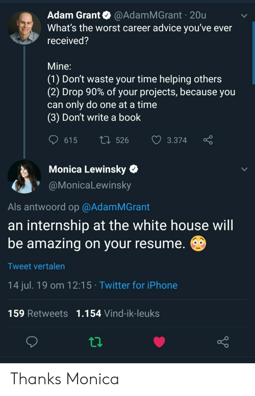 Monica Lewinsky: Adam Grant @AdamMGrant 20u  What's the worst career advice you've ever  received?  Mine:  (1) Don't waste your time helping others  (2) Drop 90% of your projects, because you  can only do one at a time  (3) Don't write a book  L526  615  3.374  Monica Lewinsky  @MonicaLewinsky  Als antwoord op @AdamMGrant  an internship at the white house will  be amazing on your resume.  O  Tweet vertalen  14 jul. 19 om 12:15 Twitter for iPhone  159 Retweets 1.154 Vind-ik-leuks Thanks Monica