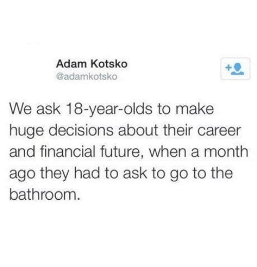 Future, Humans of Tumblr, and Decisions: Adam Kotsko  @adamkotsko  We ask 18-year-olds to make  huge decisions about their career  and financial future, when a month  ago they had to ask to go to the  bathroom