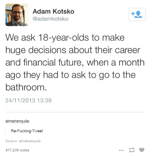 Fucking, Future, and Humans of Tumblr: Adam Kotsko  @adamkotsko  We ask 18-year-olds to make  huge decisions about their career  and financial future, when a month  ago they had to ask to go to the  bathroom  24/11/2013 13:39  almatranquila  Re-Fucking-Tweet  Source: almatranquila  977,239 notes