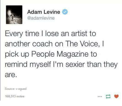 Peoples Magazine: Adam Levine  Every time lose an artist to  another coach on The Voice,  pick up People Magazine to  remind myself I'm sexier than they  are  Source: v-ogued  168,513 notes