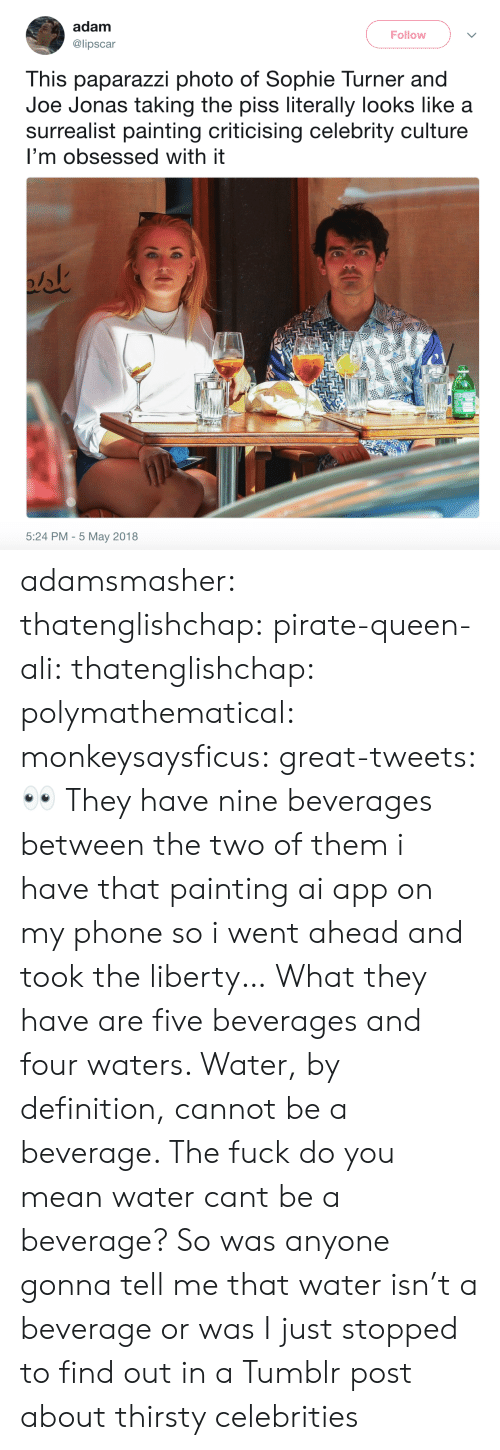 tumblr post: adam  @lipscar  Follow  This paparazzi photo of Sophie Turner and  Joe Jonas taking the piss literally looks like a  surrealist painting criticising celebrity culture  I'm obsessed with it  5:24 PM - 5 May 2018 adamsmasher: thatenglishchap:   pirate-queen-ali:   thatenglishchap:   polymathematical:  monkeysaysficus:  great-tweets: 👀  They have nine beverages between the two of them     i have that painting ai app on my phone so i went ahead and took the liberty…   What they have are five beverages and four waters. Water, by definition, cannot be a beverage.    The fuck do you mean water cant be a beverage?     So was anyone gonna tell me that water isn't a beverage or was I just stopped to find out in a Tumblr post about thirsty celebrities