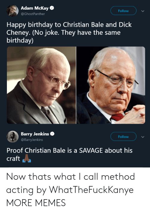 Christian Bale: Adam Mckay  @GhostPanther  Follow  Happy birthday to Christian Bale and Dick  Cheney. (No joke. They have the same  birthday)  Barry Jenkins  @BarryJenkins  Follow  Proof Christian Bale is a SAVAGE about his  craft Now thats what I call method acting by WhatTheFuckKanye MORE MEMES