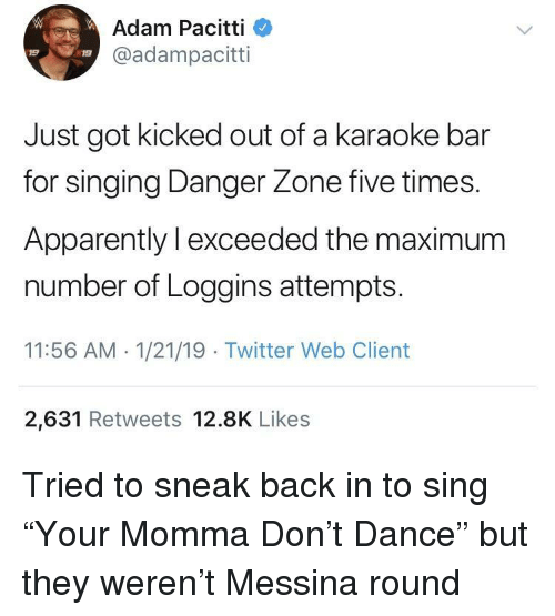 "Karaoke: Adam Pacitti  @adampacitti  19  19  Just got kicked out of a karaoke bar  for singing Danger Zone five times.  Apparently l exceeded the maximum  number of Loggins attempts  11:56 AM 1/21/19 Twitter Web Client  2,631 Retweets 12.8K Likes Tried to sneak back in to sing ""Your Momma Don't Dance"" but they weren't Messina round"