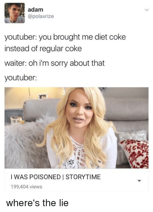 youtubed: adam  @polaxrize  youtuber: you brought me diet coke  instead of regular coke  waiter: oh i'm sorry about that  youtuber:  I WAS POISONED I STORYTIME  199,404 views where's the lie