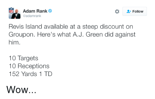 revy: Adam Rank  Follow  @adamrank  Revis Island available at a steep discount on  Groupon. Here's what A.J. Green did against  him.  10 Targets  10 Receptions  152 Yards 1 TD Wow...