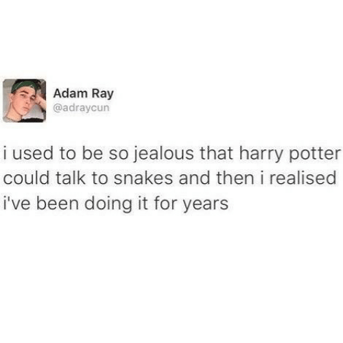 Snakes: Adam Ray  @adraycun  i used to be so jealous that harry potter  could talk to snakes and then i realised  i've been doing it for years