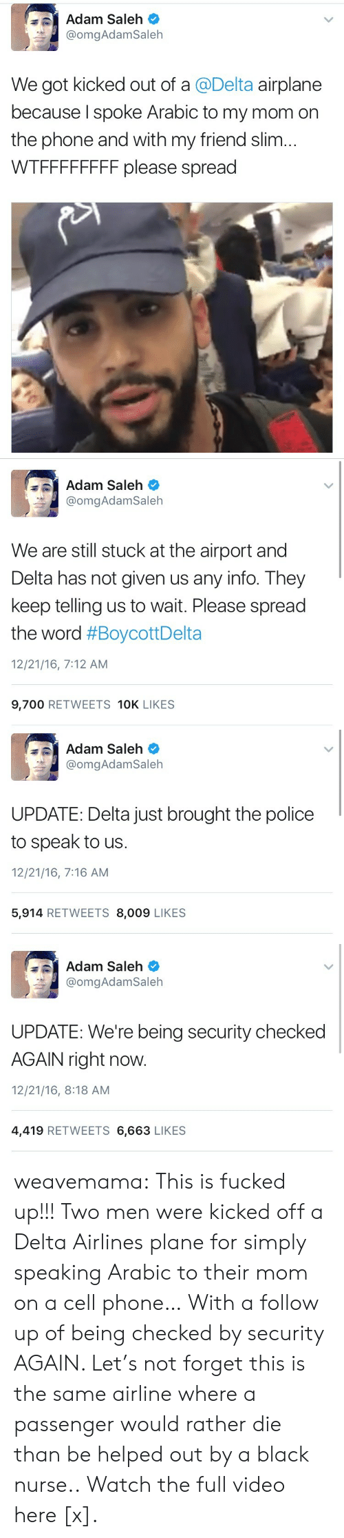 kicked out: Adam Saleh  @omgAdamSaleh  We got kicked out of a @Delta airplane  because I spoke Arabic to my mom on  the phone and with my friend slim...  WTFFFFFFFF please spread   Adam Saleh  @omgAdamSaleh  We are still stuck at the airport and  Delta has not given us any info. They  keep telling us to wait. Please spread  the word #BoycottDelta  12/21/16, 7:12 AM  9,700 RETWEETS 10K LIKES   Adam Saleh  @omgAdam Saleh  UPDATE: Delta just brought the police  to speak to us  12/21/16, 7:16 AM  5,914 RETWEETS 8,009 LIKES   Adam Saleh  @omgAdam Saleh  UPDATE: We're being security checked  AGAIN right now.  12/21/16, 8:18 AM  4,419 RETWEETS 6,663 LIKES weavemama: This is fucked up!!! Two men were kicked off a Delta Airlines plane for simply speaking Arabic to their mom on a cell phone… With a follow up of being checked by security AGAIN. Let's not forget this is the same airline where a passenger would rather die than be helped out by a black nurse.. Watch the full video here [x].