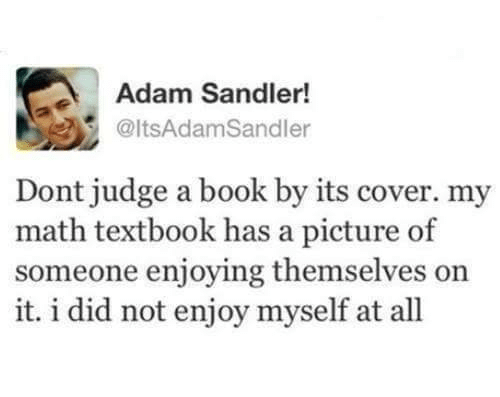 Adamated: Adam Sandler!  @ltsAdamSandler  Dont judge a book by its cover. my  math textbook has a picture of  someone enjoying themselves on  it. i did not enjoy myself at all