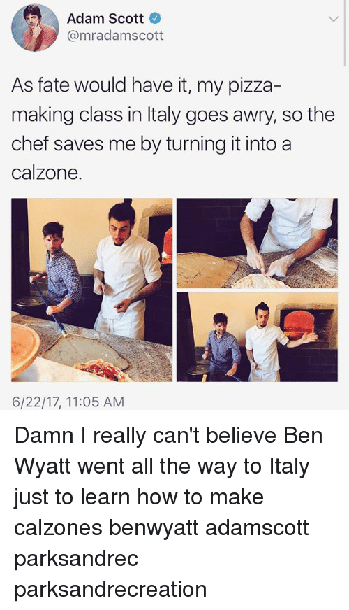 Adam Scott, Ben Wyatt, and Memes: Adam Scott  @mradamscott  As fate would have it, my pizza-  making class in Italy goes awry, so the  chef saves me by turning it into a  calzone.  6/22/17, 11:05 AM Damn I really can't believe Ben Wyatt went all the way to Italy just to learn how to make calzones benwyatt adamscott parksandrec parksandrecreation