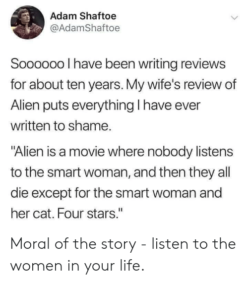 """wifes: Adam Shaftoe  @AdamShaftoe  Soooo00 I have been writing reviews  for about ten years. My wife's review of  Alien puts everything I have ever  written to shame.  """"Alien is a movie where nobody listens  to the smart woman, and then they all  die except for the smart woman and  her cat. Four stars."""" Moral of the story - listen to the women in your life."""