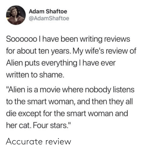 """wifes: Adam Shaftoe  @AdamShaftoe  Soooo0o I have been writing reviews  for about ten years. My wife's review of  Alien puts everything I have ever  written to shame.  """"Alien is a movie where nobody listens  to the smart woman, and then they all  die except for the smart woman and  her cat. Four stars."""" Accurate review"""