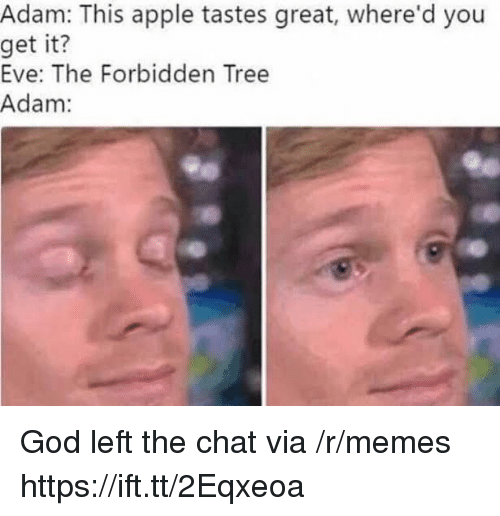 Gods Left: Adam: This apple tastes great, where'd you  get  it?  Eve: The Forbidden Tree  Adam: God left the chat via /r/memes https://ift.tt/2Eqxeoa