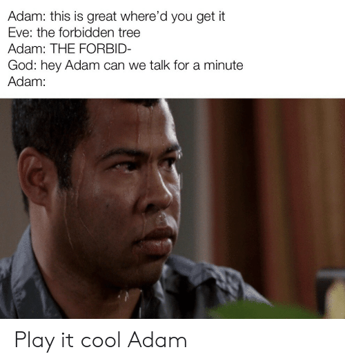 play it: Adam: this is great where'd you get it  Eve: the forbidden tree  Adam: THE FORBID-  God: hey Adam can we talk for a minute  Adam: Play it cool Adam