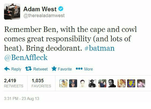 Batman, Memes, and Ben Affleck: Adam West  @therealadam west  Remember Ben, with the cape and cowl  comes great responsibility (and lots of  heat). Bring deodorant  batman  Ben Affleck  Reply t Retweet Favorite eee More  2,419  1,035  RETWEETS FAVORITES  3:31 PM 23 Aug 13