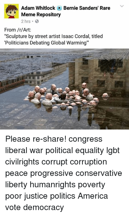 "Global Warming, Lgbt, and Memes: Adam Whitlock Bernie Sanders' Rare  Meme Repository  2 hrs.  From /r/Art:  ""Sculpture by street artist lsaac Cordal, titled  ""Politicians Debating Global Warming"" Please re-share! congress liberal war political equality lgbt civilrights corrupt corruption peace progressive conservative liberty humanrights poverty poor justice politics America vote democracy"