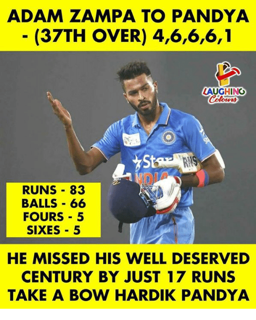 Indianpeoplefacebook, Adam, and Bow: ADAM ZAMPA TO PANDYA  (37TH OVER) 4,6,6,6,1  AUGHING  St  RUNS 83  BALLS - 66  FOURS 5  SIXES 5  HE MISSED HIS WELL DESERVED  CENTURY BY JUST 17 RUNS  TAKE A BOW HARDIK PANDYA
