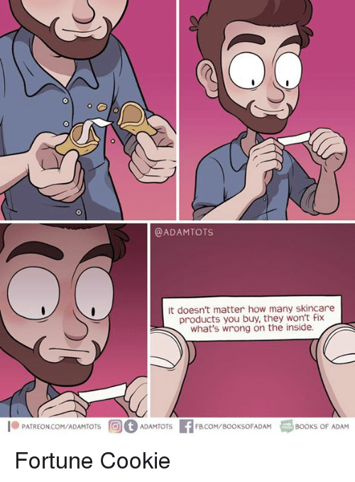 ots: @ADAMTOTS  It doesn't matter how many skincare  products you buy, they won't Fix  what's wrong on the inside.  .PATREON.COM/ADAMTOTS  rG)(f) ADAMT  OTS  FBCOM/BOOKSOFADAM  BOOKS OF ADAM Fortune Cookie