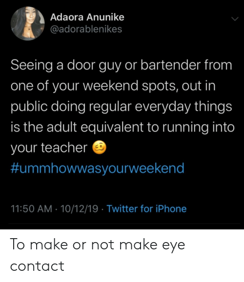 Bartender: Adaora Anunike  @adorablenikes  Seeing a door guy or bartender from  one of your weekend spots, out in  public doing regular everyday things  is the adult equivalent to running into  your teacher  #ummhowwasyourweekend  11:50 AM 10/12/19 Twitter for iPhone To make or not make eye contact