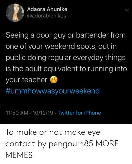 Bartender: Adaora Anunike  @adorablenikes  Seeing a door guy or bartender from  one of your weekend spots, out in  public doing regular everyday things  is the adult equivalent to running into  your teacher  #ummhowwasyourweekend  11:50 AM 10/12/19 Twitter for iPhone To make or not make eye contact by pengouin85 MORE MEMES